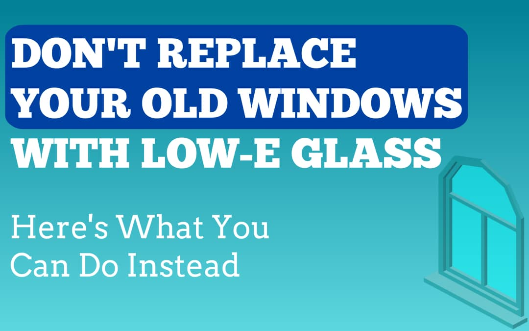 Don't Replace Your Old Windows With Low-E Glass (Here's What You Can Do Instead)