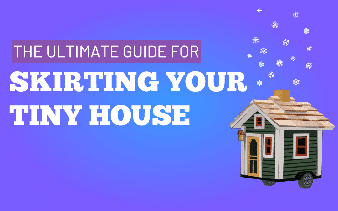 The Ultimate Guide For Skirting Your Tiny House